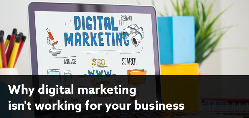 4 Reasons Why Digital Marketing Isn't Working For Your Business
