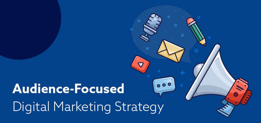 Benefits Of An Audience-Focused Digital Marketing Strategy