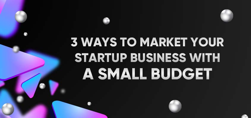 3 Ways To Market Your Startup Business With A Small Budget