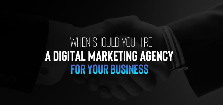 When Should You Hire A Digital Marketing Agency For Your Business?