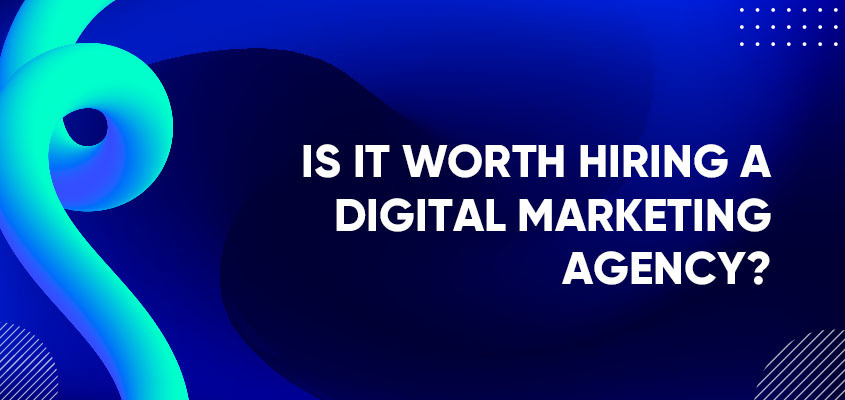 Is It Worth Hiring A Digital Marketing Agency