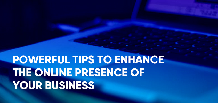 Powerful Tips To Enhance The Online Presence of Your Business