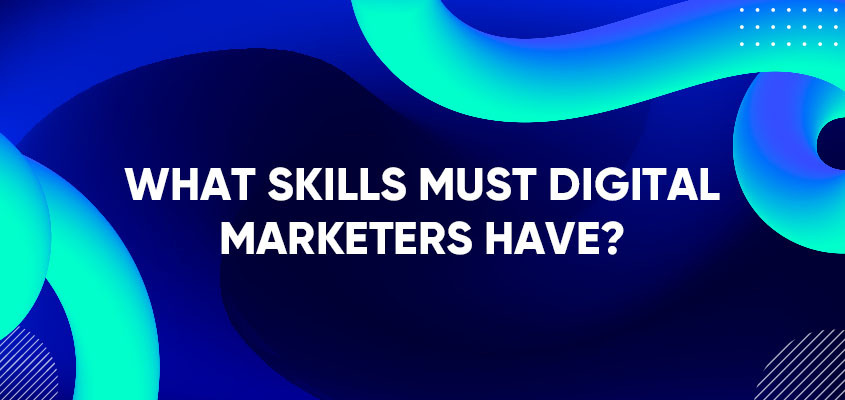What Skills Must Digital Marketers Have?