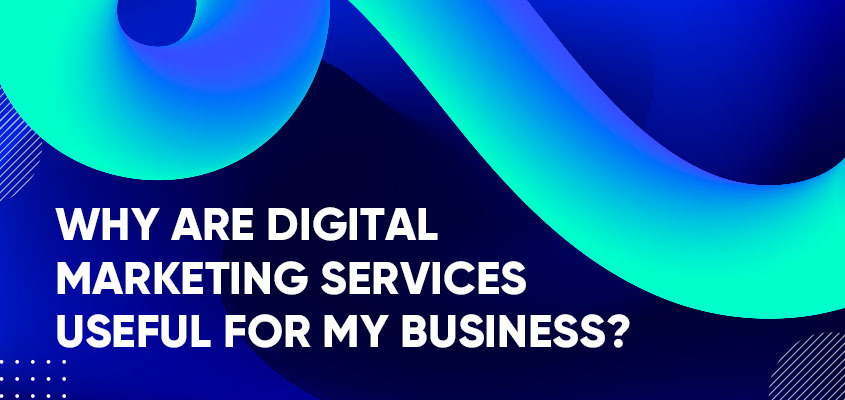 Why Are Digital Marketing Services Useful For My Business