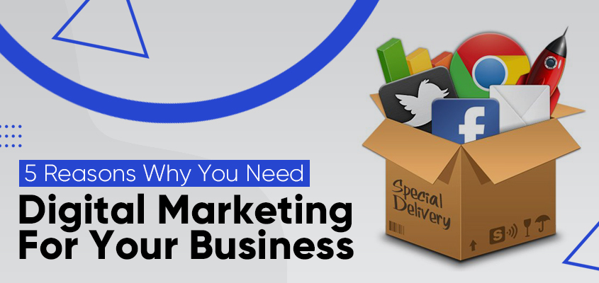 5 Reasons Why You Need Digital Marketing For Your Business