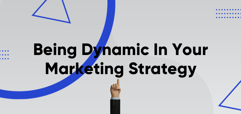 Being Dynamic In Your Marketing Strategy