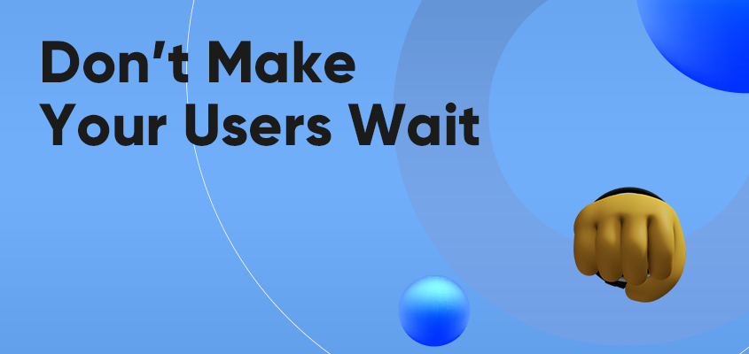 Don't Make Your Users Wait