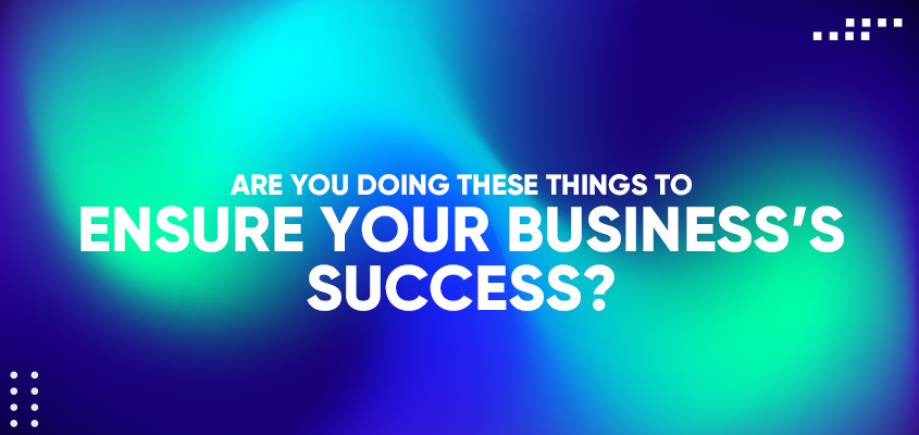 Are You Doing These Things To Ensure Your Business's Success?