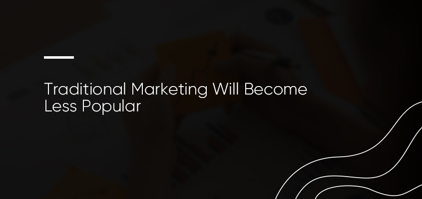 Traditional Marketing Will Become Less Popular
