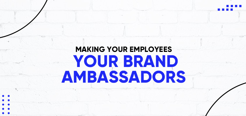 Making Your Employees Your Brand Ambassadors