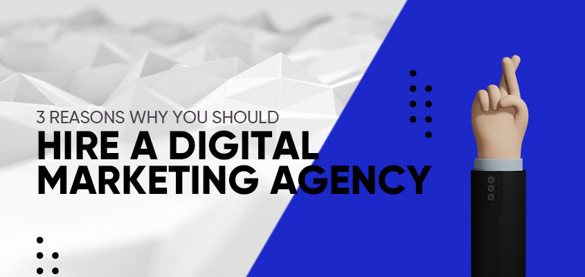 3 Reasons Why You Should Hire A Digital Marketing Agency