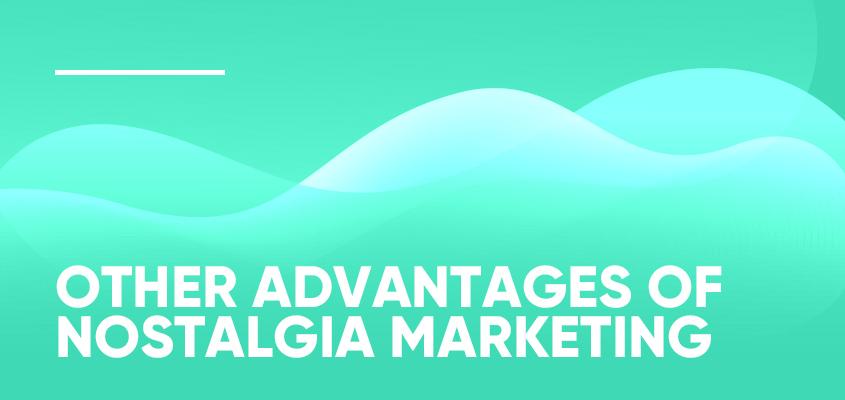 Other Advantages Of Nostalgia Marketing