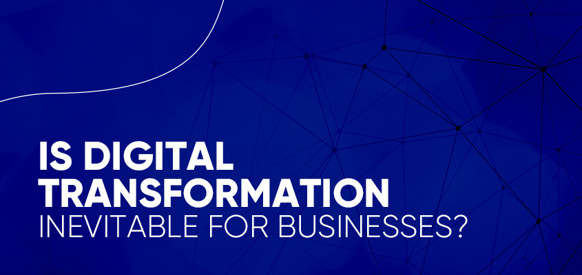 Is Digital Transformation Inevitable For Businesses?