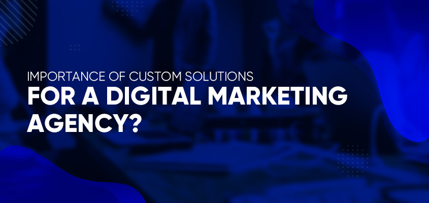 Importance Of Custom Solutions For A Digital Marketing Agency