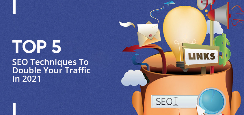Top 5 SEO Techniques To Double Your Traffic In 2021