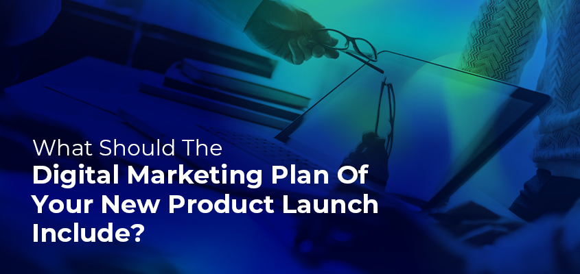 What Should The Digital Marketing Plan Of Your New Product Launch Include?