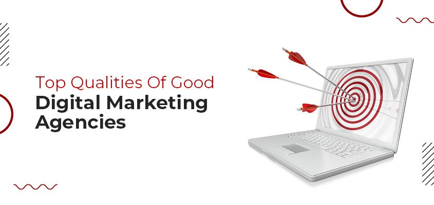 Top Qualities Of Good Digital Marketing Agencies