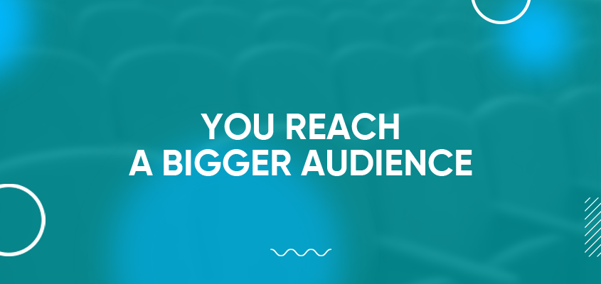 You Reach A Bigger Audience