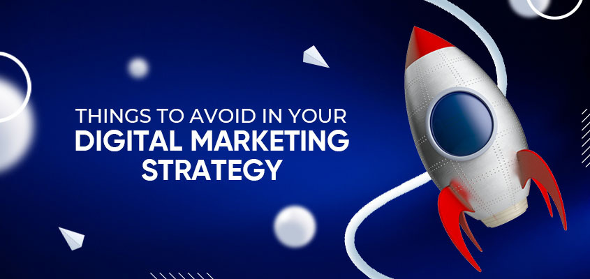 Things To Avoid In Your Digital Marketing Strategy