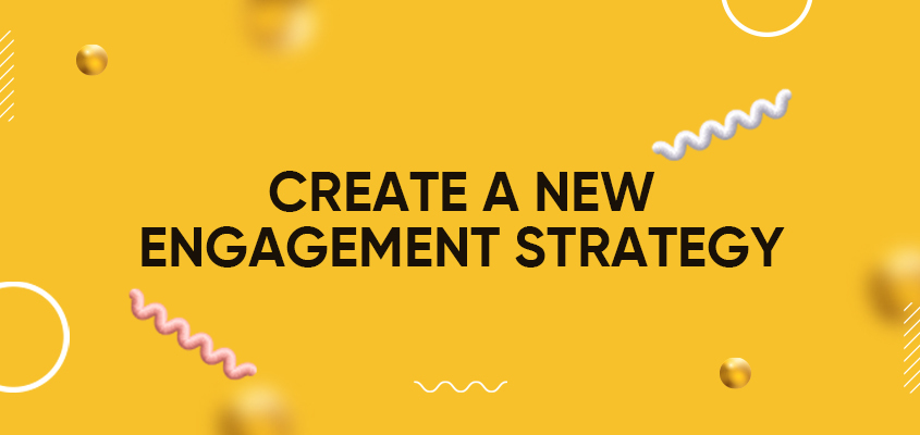 Create A New Engagement Strategy