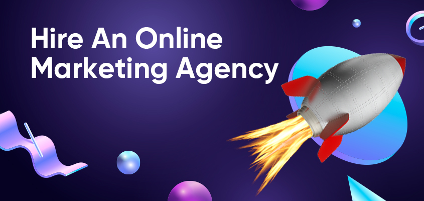 Why Should You Hire An Online Marketing Agency?