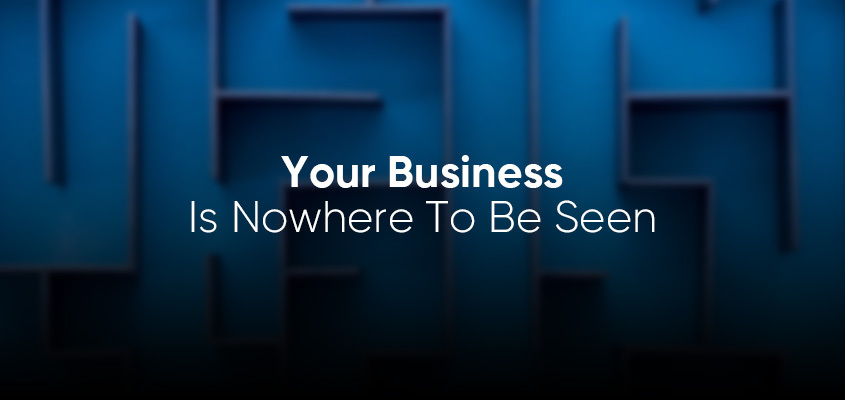 Your Business Is Nowhere To Be Seen