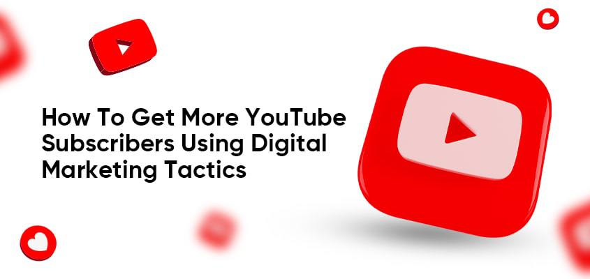 How To Get More YouTube Subscribers Using Digital Marketing Tactics